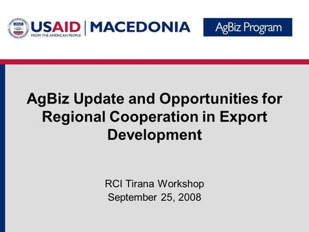 AgBiz Update and Opportunities for Regional Cooperation in Export Development RCI Tirana Workshop September 25, 2008.