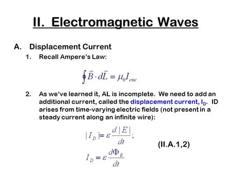 II. Electromagnetic Waves A.Displacement Current 1.Recall Ampere's Law: 2.As we've learned it, AL is incomplete. We need to add an additional current,