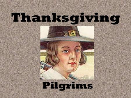 Thanksgiving Pilgrims. Thanksgiving Lesson Second Grade ED 417 Done By: Mary Maxwell & Missy Brindle.