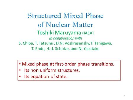 Structured Mixed Phase of Nuclear Matter Toshiki Maruyama (JAEA) In collaboration with S. Chiba, T. Tatsumi, D.N. Voskresensky, T. Tanigawa, T. Endo, H.-J.