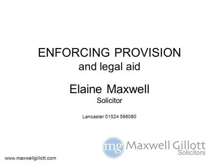 ENFORCING PROVISION and legal aid Elaine Maxwell Solicitor Lancaster 01524 596080 www.maxwellgillott.com.