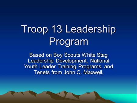 Troop 13 Leadership Program Based on Boy Scouts White Stag Leadership Development, National Youth Leader Training Programs, and Tenets from John C. Maxwell.