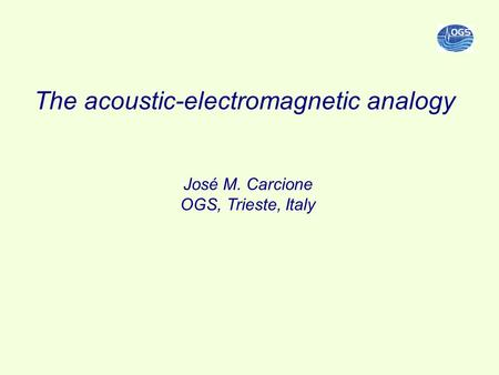 The acoustic-electromagnetic analogy José M. Carcione OGS, Trieste, Italy.