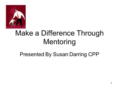 Make a Difference Through Mentoring Presented By Susan Darring CPP 1.