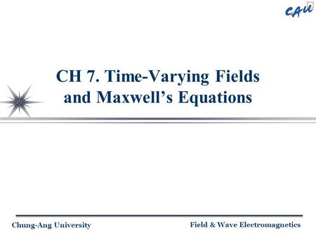 Chung-Ang University Field & Wave Electromagnetics CH 7. Time-Varying Fields and Maxwell's Equations.