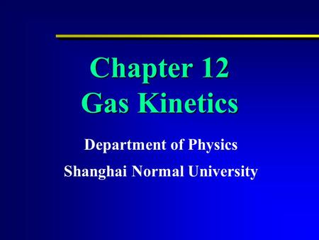 Chapter 12 Gas Kinetics Department of Physics Shanghai Normal University.