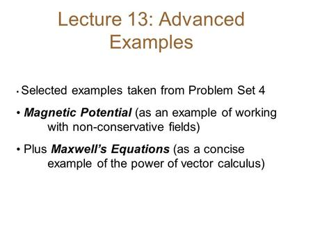 Lecture 13: Advanced Examples Selected examples taken from Problem Set 4 Magnetic Potential (as an example of working with non-conservative fields) Plus.