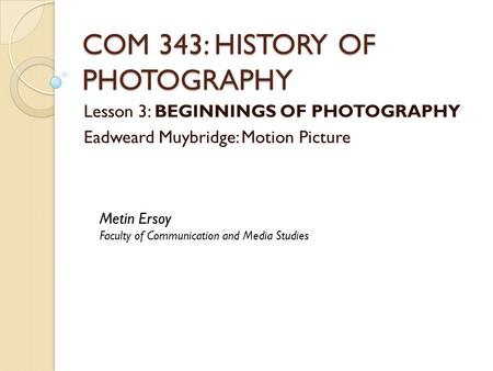 COM 343: HISTORY OF PHOTOGRAPHY Lesson 3: BEGINNINGS OF PHOTOGRAPHY Eadweard Muybridge: Motion Picture Metin Ersoy Faculty of Communication and Media Studies.