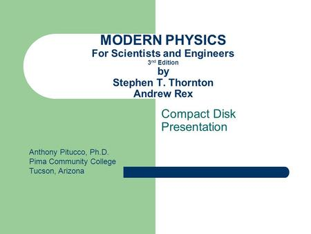 MODERN PHYSICS For Scientists and Engineers 3 nd Edition by Stephen T. Thornton Andrew Rex Compact Disk Presentation Anthony Pitucco, Ph.D. Pima Community.