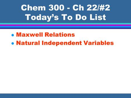 Chem 300 - Ch 22/#2 Today's To Do List l Maxwell Relations l Natural Independent Variables.
