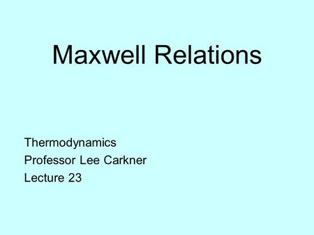 Maxwell Relations Thermodynamics Professor Lee Carkner Lecture 23.