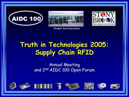 AIDC 100 Truth in Technologies 2005: Supply Chain RFID Annual Meeting and 2 nd AIDC 100 Open Forum Student Activities Center.