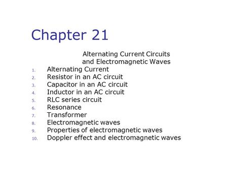 Chapter 21 Alternating Current Circuits and Electromagnetic Waves 1. Alternating Current 2. Resistor in an AC circuit 3. Capacitor in an AC circuit 4.