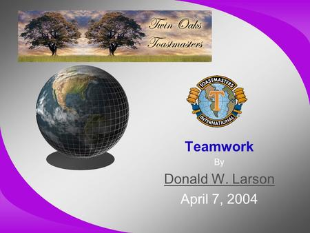 Teamwork By Donald W. Larson April 7, 2004. A Few Thoughts From: The 17 Indisputable Laws of Teamwork –By John C. Maxwell –Copyright © 2001 –ISBN 0-7852-7434-0.