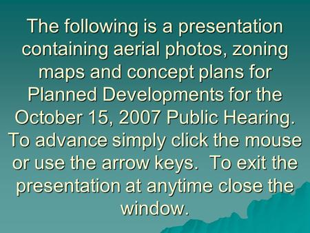 The following is a presentation containing aerial photos, zoning maps and concept plans for Planned Developments for the October 15, 2007 Public Hearing.