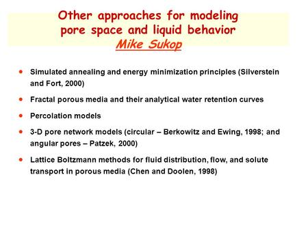 Other approaches for modeling pore space and liquid behavior Mike Sukop  Simulated annealing and energy minimization principles (Silverstein and Fort,