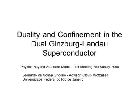 Duality and Confinement in the Dual Ginzburg-Landau Superconductor Physics Beyond Standard Model – 1st Meeting Rio-Saclay 2006 Leonardo de Sousa Grigorio.