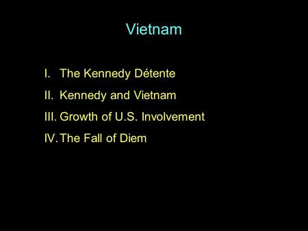 Vietnam I.The Kennedy Détente II.Kennedy and Vietnam III.Growth of U.S. Involvement IV.The Fall of Diem.