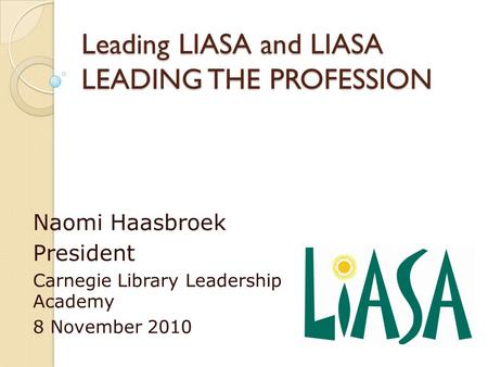 Leading LIASA and LIASA LEADING THE PROFESSION Naomi Haasbroek President Carnegie Library Leadership Academy 8 November 2010.