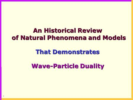 1 An Historical Review of Natural Phenomena and Models of Natural Phenomena and Models That Demonstrates Wave-Particle Duality.