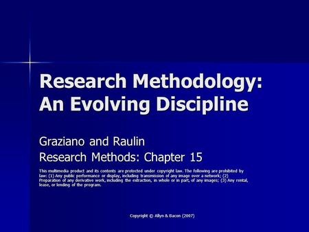Copyright © Allyn & Bacon (2007) Research Methodology: An Evolving Discipline Graziano and Raulin Research Methods: Chapter 15 This multimedia product.