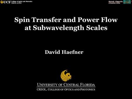 Photonic Diagnostics of Random Media UCF College of Optics and Photonics CREOL & FPCE Spin Transfer and Power Flow at Subwavelength Scales David Haefner.