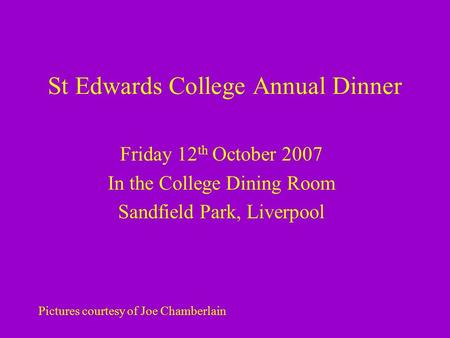 St Edwards College Annual Dinner Friday 12 th October 2007 In the College Dining Room Sandfield Park, Liverpool Pictures courtesy of Joe Chamberlain.