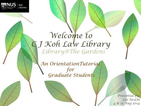 Welcome to C J Koh Law Library Presented by: Lee Su-Lin 4 & 15 Aug 2014 An OrientationTutorial for Graduate Students Gardens.