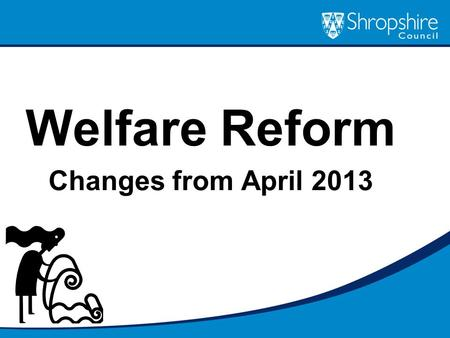 Welfare Reform Changes from April 2013. What are the key aspects of welfare reform? Under Occupation (April 2013) Benefit Cap (April 2013) Social Fund.