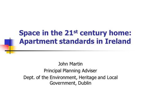 Space in the 21 st century home: Apartment standards in Ireland John Martin Principal Planning Adviser Dept. of the Environment, Heritage and Local Government,