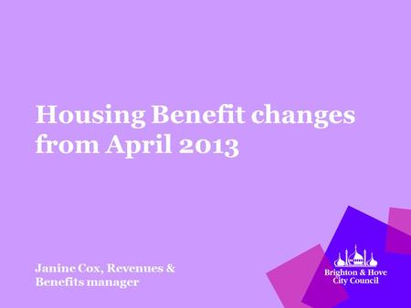 Housing Benefit changes from April 2013 Janine Cox, Revenues & Benefits manager.