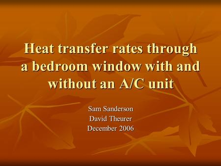 Heat transfer rates through a bedroom window with and without an A/C unit Sam Sanderson David Theurer December 2006.