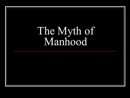 "The Myth of Manhood. Be a Man The last time someone told you to ""man up"" or ""be a Man"" what were they telling you to do? Examples: Jump off something,"