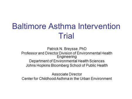 Baltimore Asthma Intervention Trial Patrick N. Breysse, PhD Professor and Director Division of Environmental Health Engineering Department of Environmental.