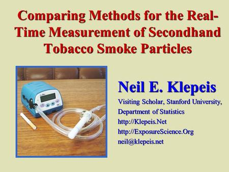 Comparing Methods for the Real- Time Measurement of Secondhand Tobacco Smoke Particles Neil E. Klepeis Visiting Scholar, Stanford University, Department.