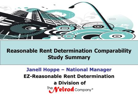 Reasonable Rent Determination Comparability Study Summary Janell Hoppe – National Manager EZ-Reasonable Rent Determination a Division of a Division of.