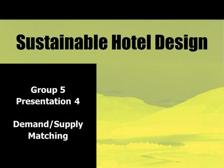 Sustainable Hotel Design Group 5 Presentation 4 Demand/Supply Matching.
