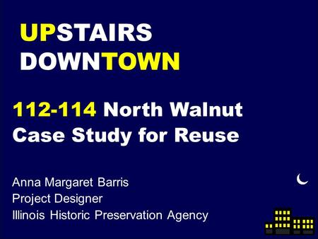 UPSTAIRS DOWNTOWN 112-114 North Walnut Case Study for Reuse Anna Margaret Barris Project Designer Illinois Historic Preservation Agency.