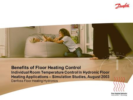Benefits of Floor Heating Control Individual Room Temperature Control In Hydronic Floor Heating Applications – Simulation Studies, August 2003 Danfoss.