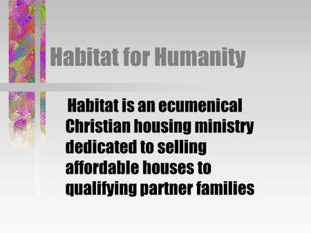 Habitat for Humanity Habitat is an ecumenical Christian housing ministry dedicated to selling affordable houses to qualifying partner families.