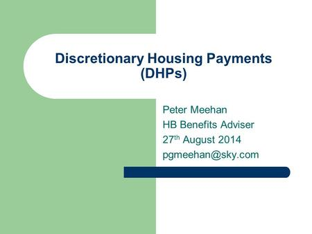 Discretionary Housing Payments (DHPs) Peter Meehan HB Benefits Adviser 27 th August 2014