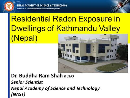 Residential Radon Exposure in Dwellings of Kathmandu Valley (Nepal) Dr. Buddha Ram Shah F. JSPS Senior Scientist Nepal Academy of Science and Technology.