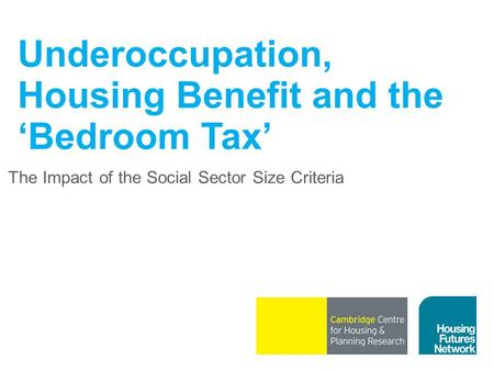 Underoccupation, Housing Benefit and the 'Bedroom Tax' The Impact of the Social Sector Size Criteria.
