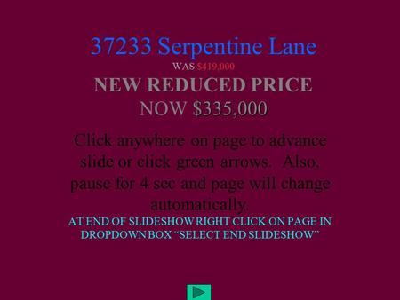 $335,000 37233 Serpentine Lane WAS $419,000 NEW REDUCED PRICE NOW $335,000 Click anywhere on page to advance slide or click green arrows. Also, pause for.