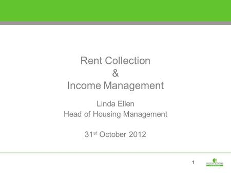 1 Rent Collection & Income Management Linda Ellen Head of Housing Management 31 st October 2012.