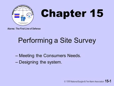 © 1999 National Burglar & Fire Alarm Association 15-1 Chapter 15 Performing a Site Survey –Meeting the Consumers Needs. –Designing the system. Alarms: