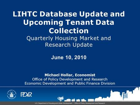 LIHTC Database Update and Upcoming Tenant Data Collection Quarterly Housing Market and Research Update June 10, 2010 Michael Hollar, Economist Office of.