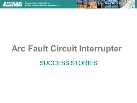 The Association of Electrical and Medical Imaging Equipment <strong>Manufacturers</strong> Arc Fault Circuit Interrupter SUCCESS STORIES.