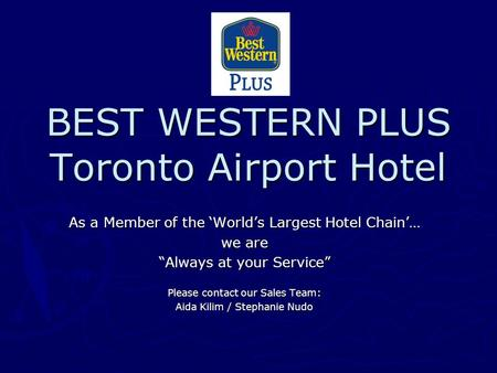 "BEST WESTERN PLUS Toronto Airport Hotel As a Member of the 'World's Largest Hotel Chain'… we are ""Always at your Service"" Please contact our Sales Team:"