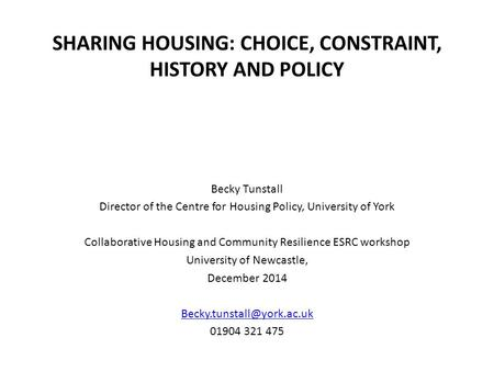 SHARING HOUSING: CHOICE, CONSTRAINT, HISTORY AND POLICY Becky Tunstall Director of the Centre for Housing Policy, University of York Collaborative Housing.